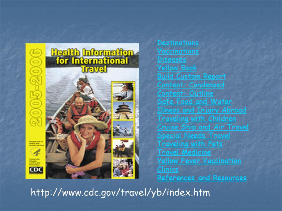 http://www.cdc.gov/travel/yb/index.htm Destinations Vaccinations Diseases Yellow Book Build Custom Report Content: Condensed Content: Outline Safe Food and Water Illness and Injury Abroad Traveling with Children Cruise Ship and Air Travel Special Needs Travel Traveling with Pets Travel Medicine Yellow Fever Vaccination Clinics References and Resources