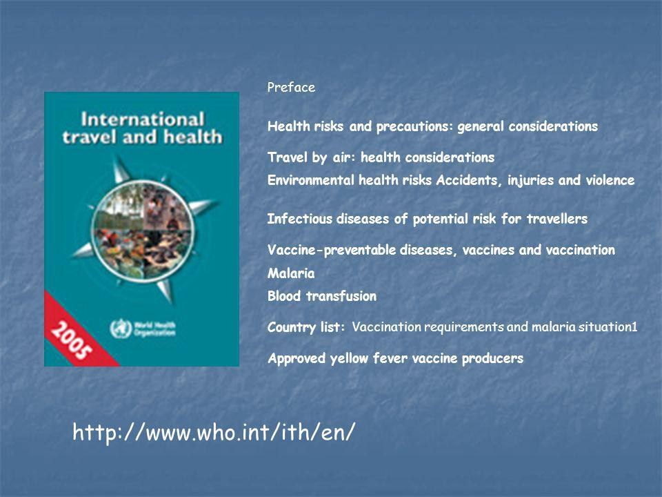 http://www.who.int/ith/en/ Preface Health risks and precautions: general considerations Travel by air: health considerations Environmental health risks Accidents, injuries and violence Infectious diseases of potential risk for travellers Vaccine-preventable diseases, vaccines and vaccination Malaria Blood transfusion Country list: Vaccination requirements and malaria situation1 Approved yellow fever vaccine producers