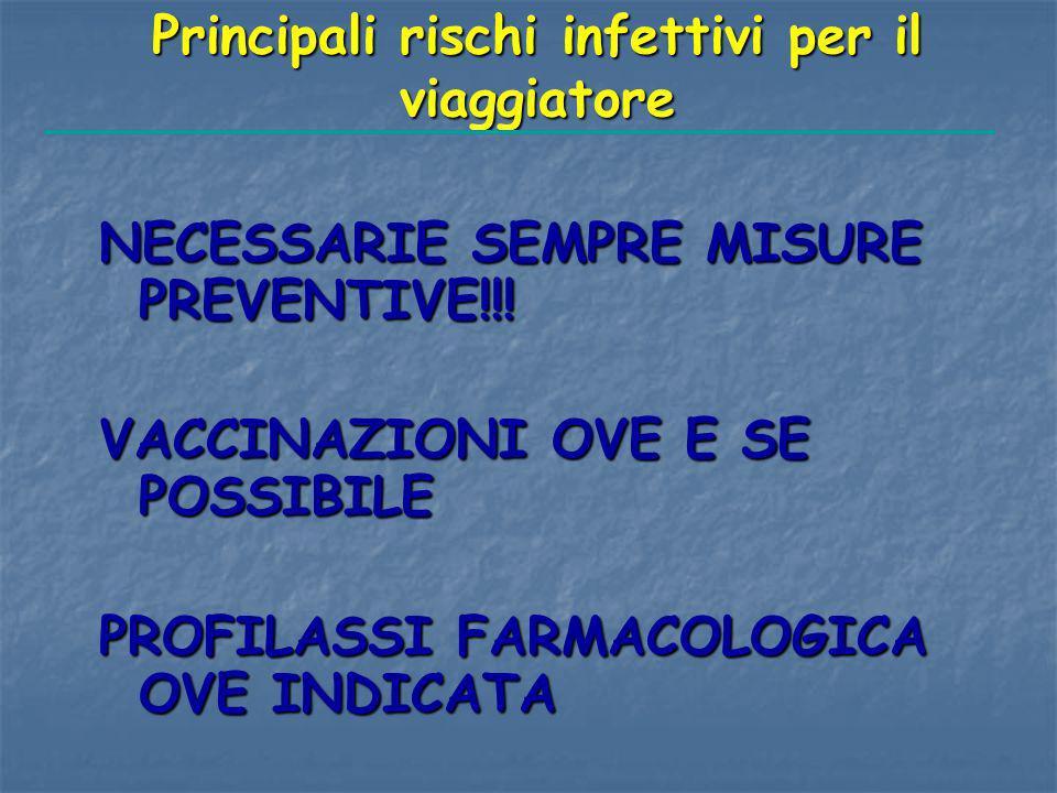 Principali rischi infettivi per il viaggiatore NECESSARIE SEMPRE MISURE PREVENTIVE!!! VACCINAZIONI OVE E SE POSSIBILE PROFILASSI FARMACOLOGICA OVE IND