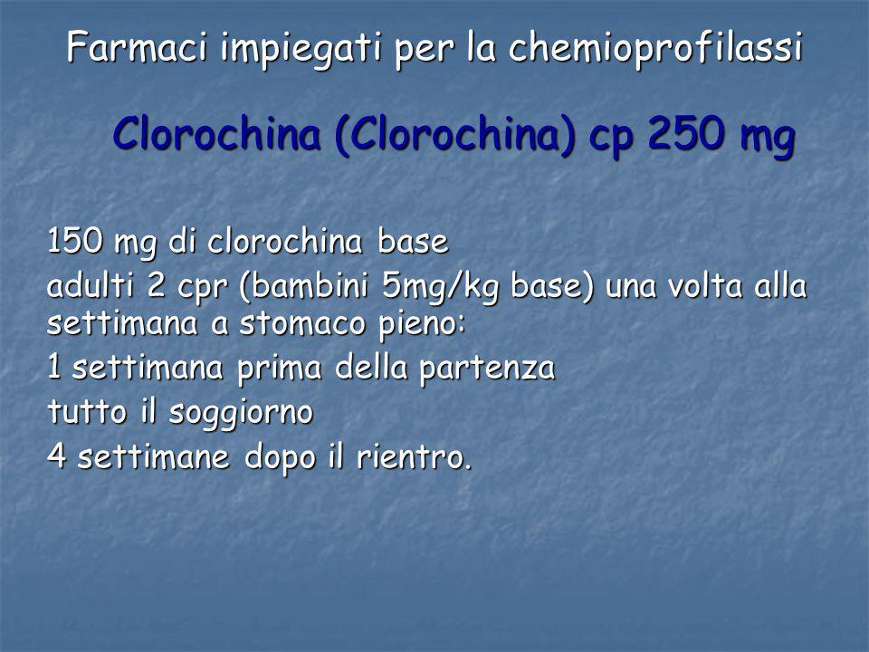 Farmaci impiegati per la chemioprofilassi Clorochina (Clorochina) cp 250 mg 150 mg di clorochina base adulti 2 cpr (bambini 5mg/kg base) una volta all