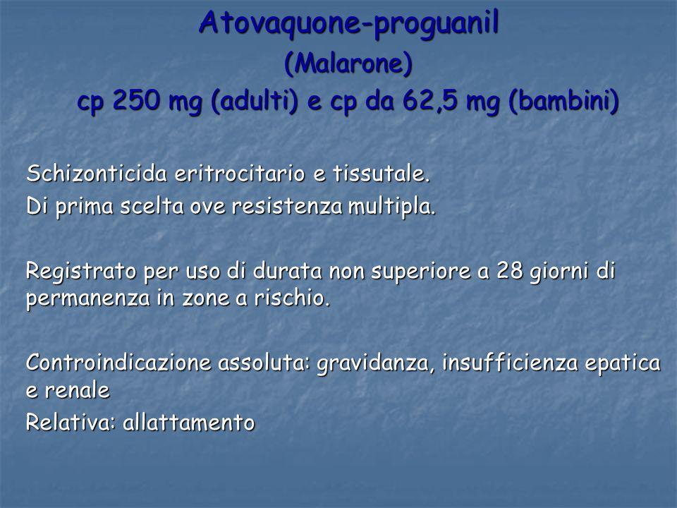 Atovaquone-proguanil(Malarone) cp 250 mg (adulti) e cp da 62,5 mg (bambini) Schizonticida eritrocitario e tissutale. Di prima scelta ove resistenza mu