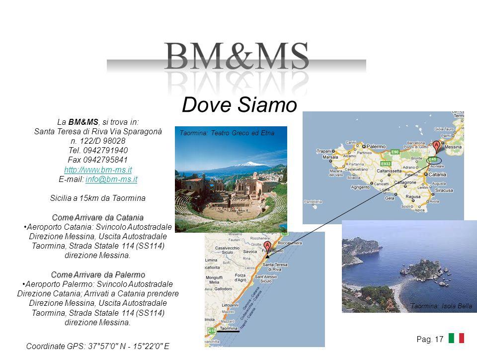 Dove Siamo La BM&MS, si trova in: Santa Teresa di Riva Via Sparagonà n. 122/D 98028 Tel. 0942791940 Fax 0942795841 http://www.bm-ms.it E-mail: info@bm