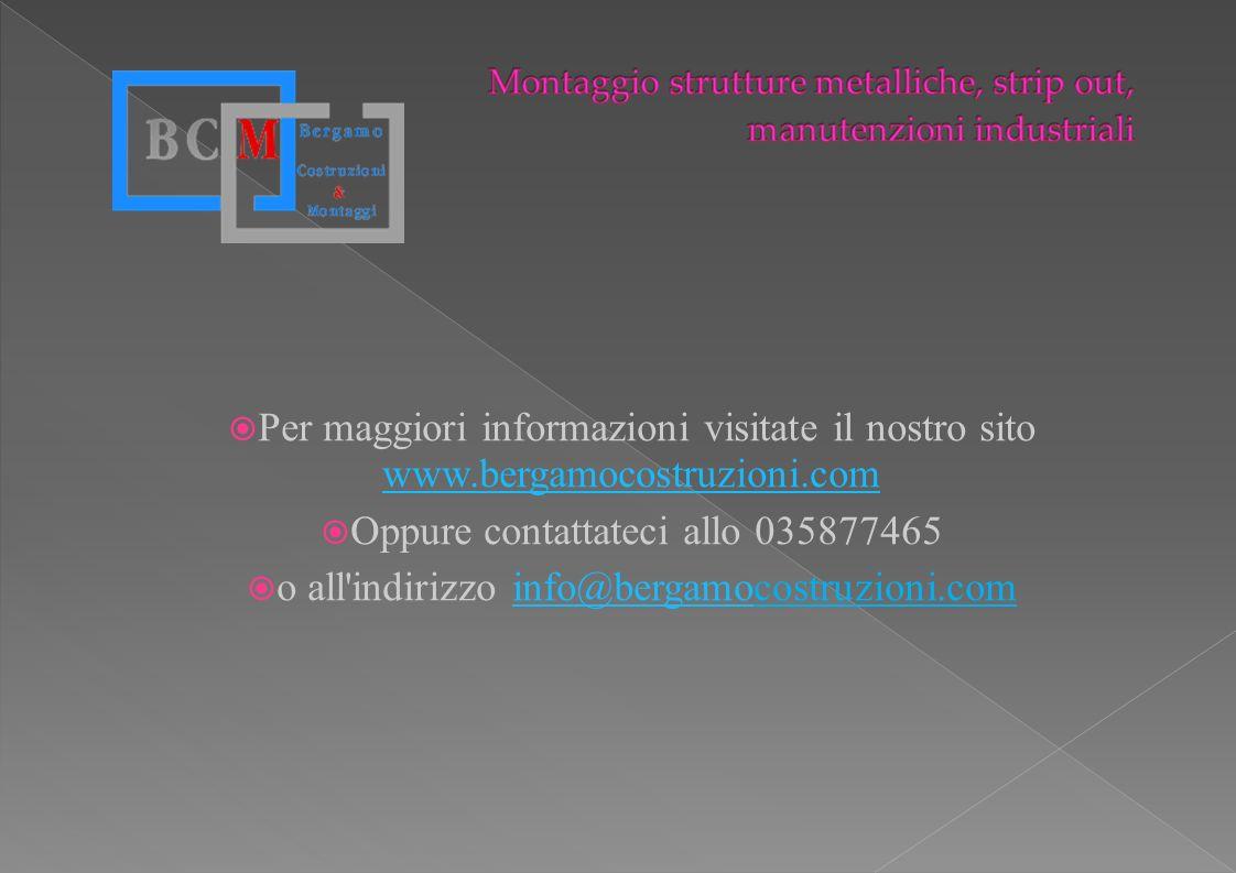 Per maggiori informazioni visitate il nostro sito www.bergamocostruzioni.com www.bergamocostruzioni.com Oppure contattateci allo 035877465 o all'indir