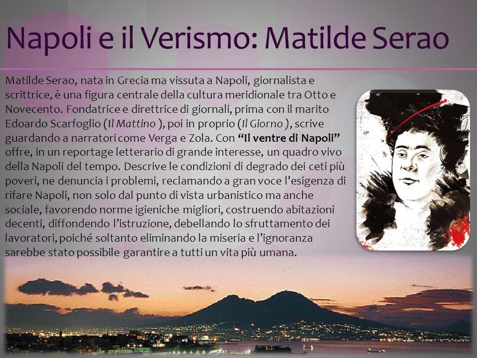 Napoli e il Verismo: Matilde Serao Matilde Serao, nata in Grecia ma vissuta a Napoli, giornalista e scrittrice, è una figura centrale della cultura me