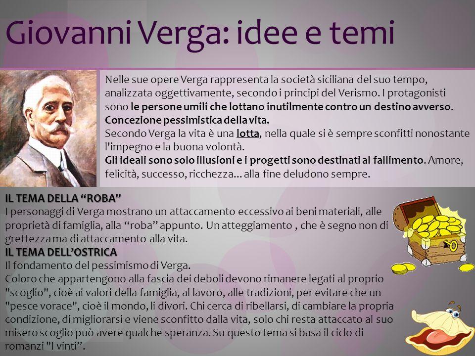 Giovanni Verga: idee e temi IL TEMA DELLA ROBA I personaggi di Verga mostrano un attaccamento eccessivo ai beni materiali, alle proprietà di famiglia,