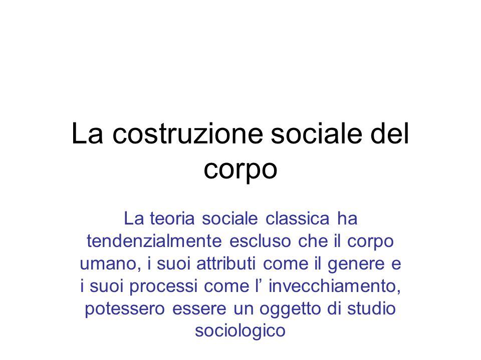La costruzione sociale del corpo La teoria sociale classica ha tendenzialmente escluso che il corpo umano, i suoi attributi come il genere e i suoi processi come l invecchiamento, potessero essere un oggetto di studio sociologico