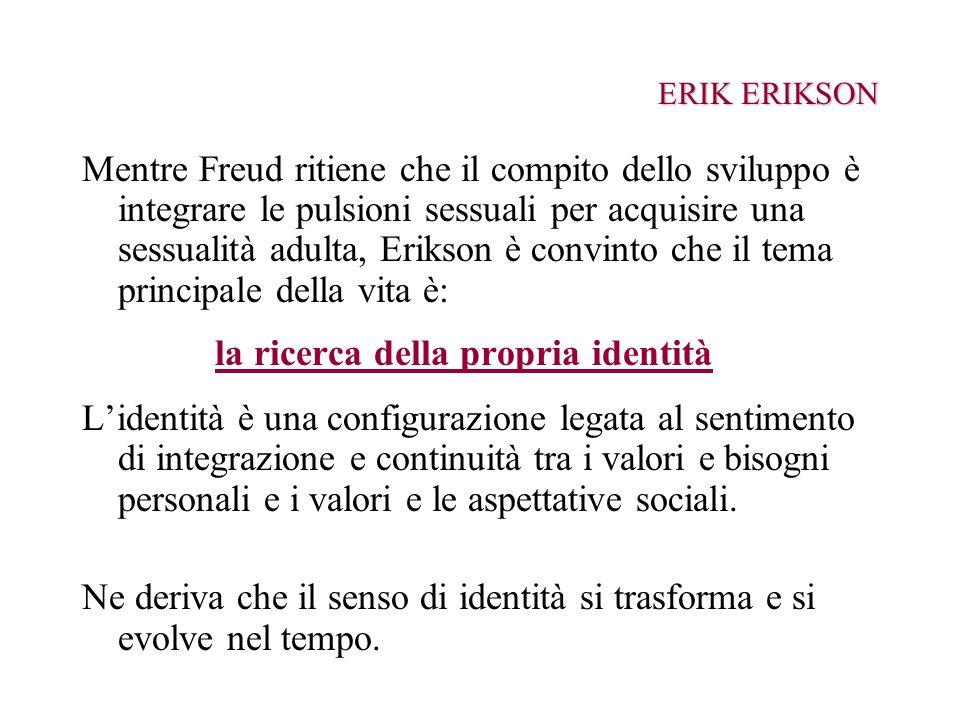 ERIK ERIKSON Mentre Freud ritiene che il compito dello sviluppo è integrare le pulsioni sessuali per acquisire una sessualità adulta, Erikson è convin