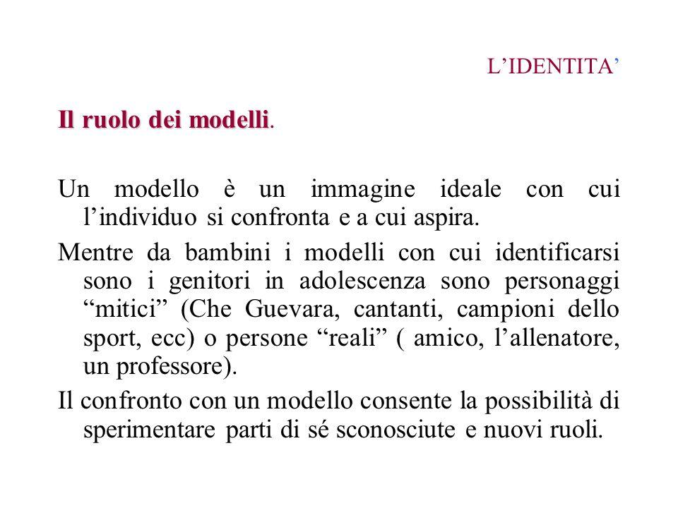 LIDENTITA Il ruolo dei modelli Il ruolo dei modelli. Un modello è un immagine ideale con cui lindividuo si confronta e a cui aspira. Mentre da bambini