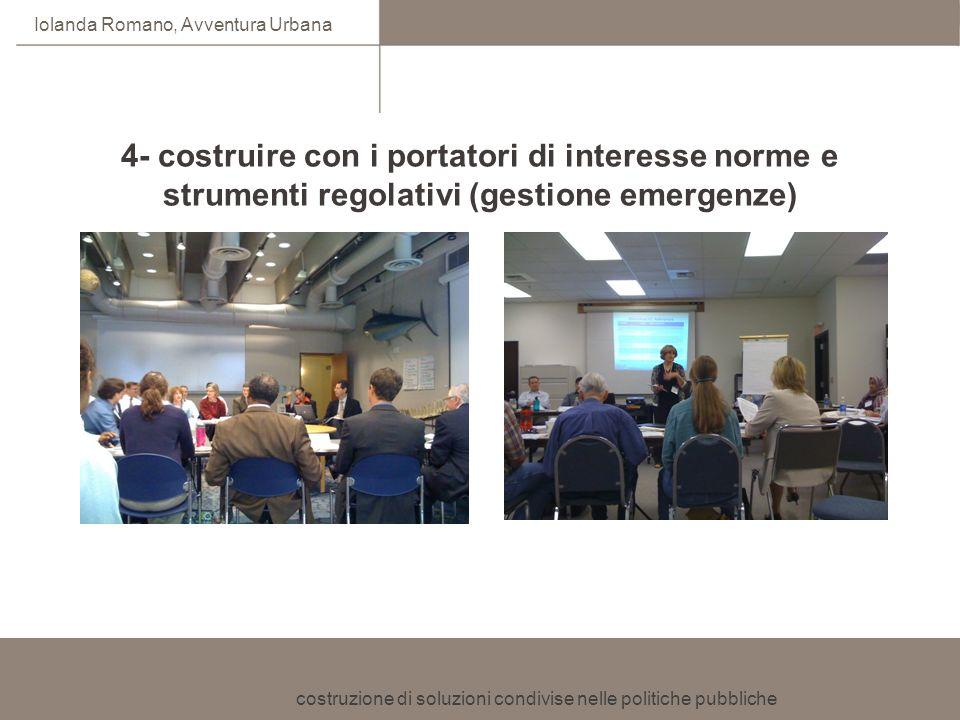 costruzione di soluzioni condivise nelle politiche pubbliche Iolanda Romano, Avventura Urbana 4- costruire con i portatori di interesse norme e strume