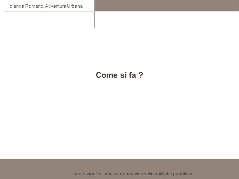 costruzione di soluzioni condivise nelle politiche pubbliche Iolanda Romano, Avventura Urbana Come si fa ?