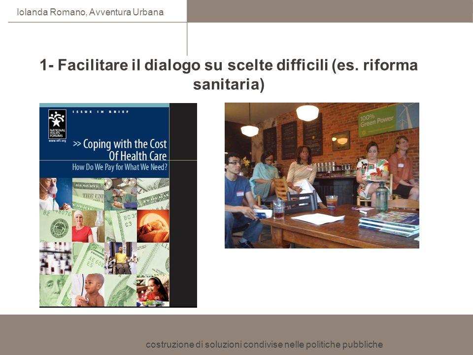 costruzione di soluzioni condivise nelle politiche pubbliche Iolanda Romano, Avventura Urbana 1- Facilitare il dialogo su scelte difficili (es. riform