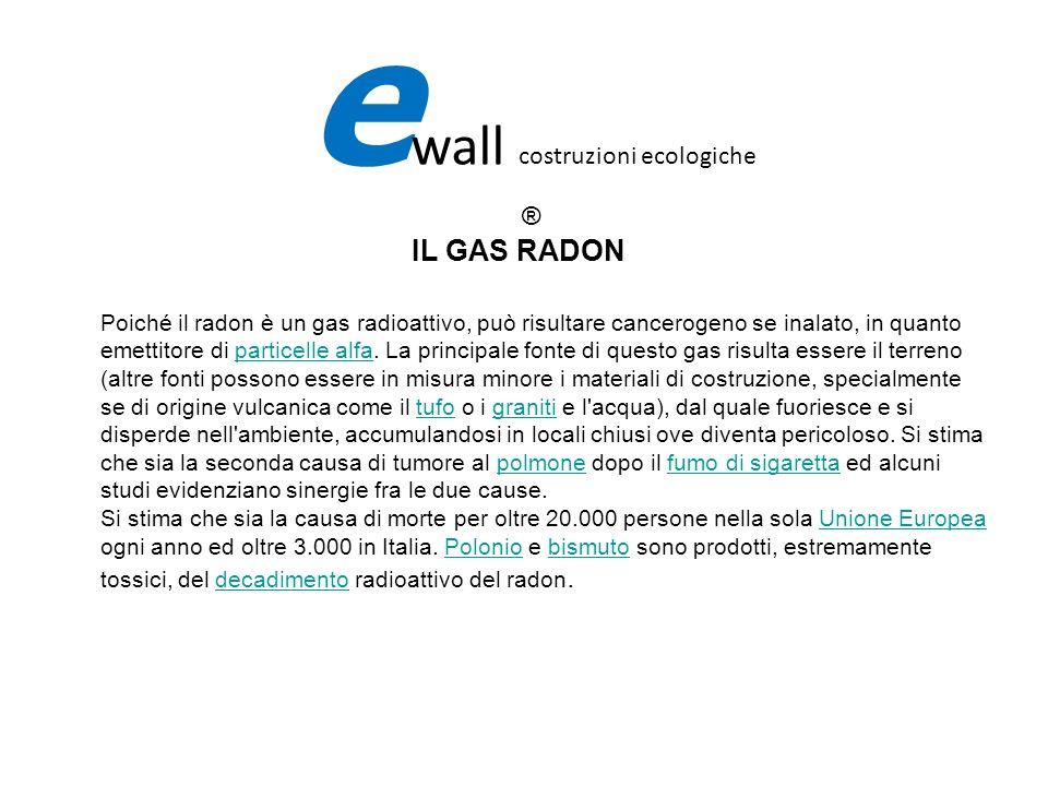 IL GAS RADON e wall costruzioni ecologiche ® Poiché il radon è un gas radioattivo, può risultare cancerogeno se inalato, in quanto emettitore di parti