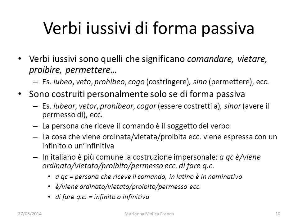 27/03/2014Marianna Molica Franco10 Verbi iussivi di forma passiva Verbi iussivi sono quelli che significano comandare, vietare, proibire, permettere…