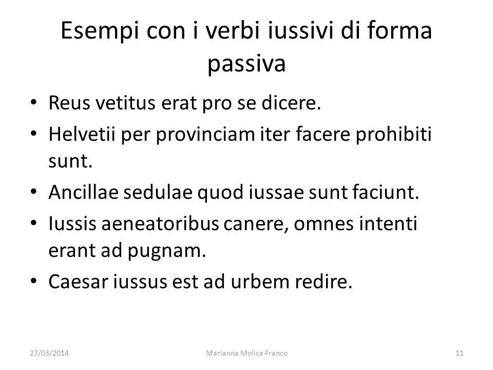 27/03/2014Marianna Molica Franco11 Esempi con i verbi iussivi di forma passiva Reus vetitus erat pro se dicere. Helvetii per provinciam iter facere pr