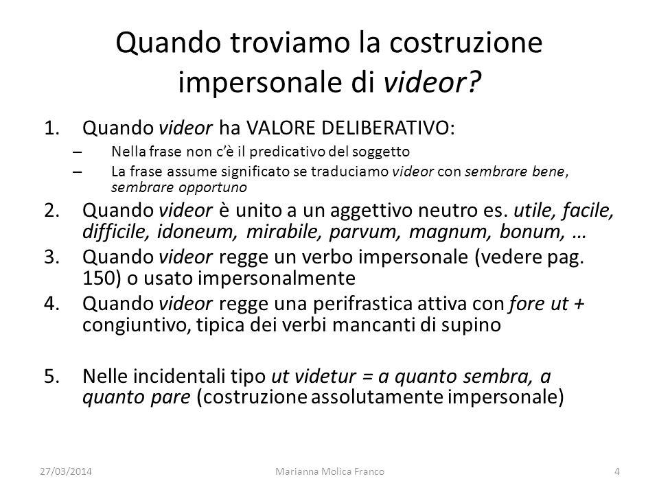 27/03/2014Marianna Molica Franco4 Quando troviamo la costruzione impersonale di videor? 1.Quando videor ha VALORE DELIBERATIVO: – Nella frase non cè i