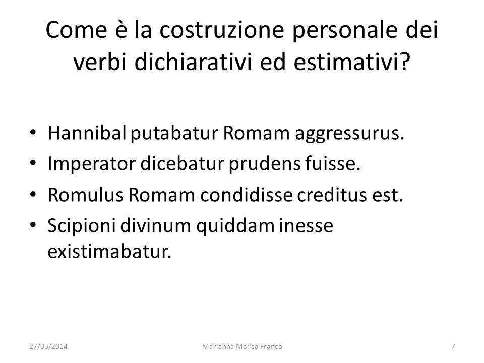 27/03/2014Marianna Molica Franco7 Come è la costruzione personale dei verbi dichiarativi ed estimativi? Hannibal putabatur Romam aggressurus. Imperato