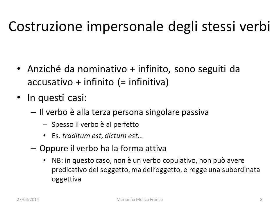 27/03/2014Marianna Molica Franco8 Costruzione impersonale degli stessi verbi Anziché da nominativo + infinito, sono seguiti da accusativo + infinito (