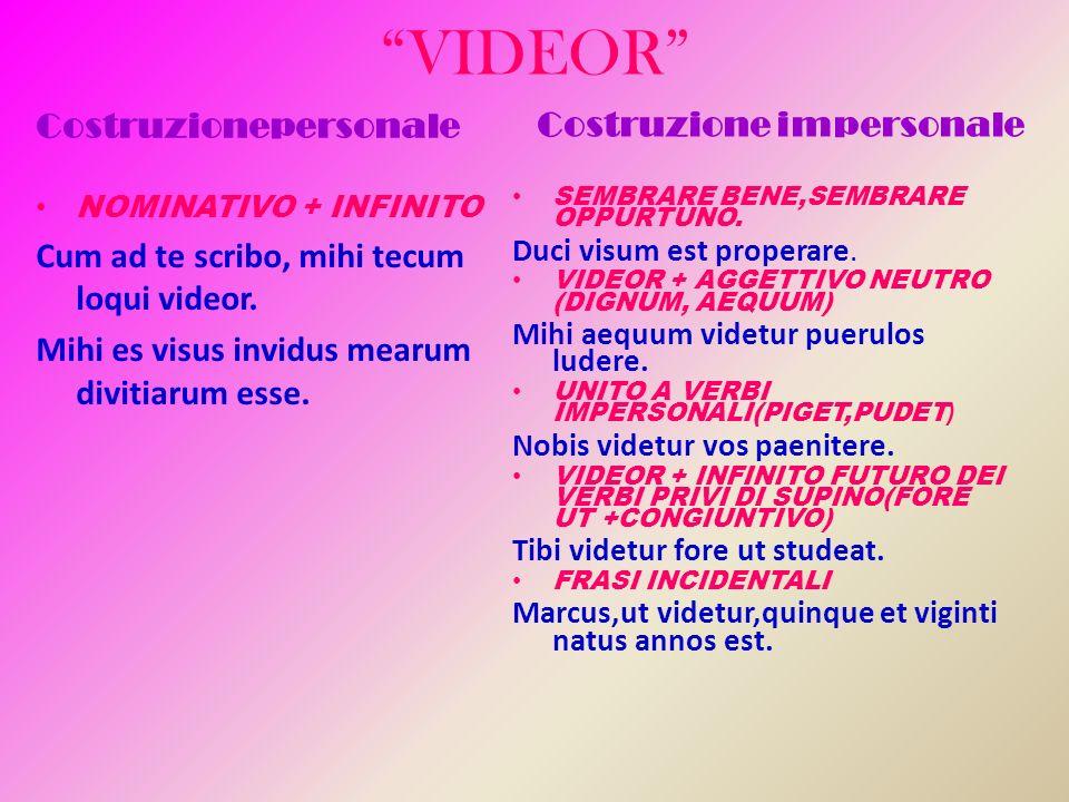 VIDEOR Costruzionepersonale NOMINATIVO + INFINITO Cum ad te scribo, mihi tecum loqui videor. Mihi es visus invidus mearum divitiarum esse. Costruzione