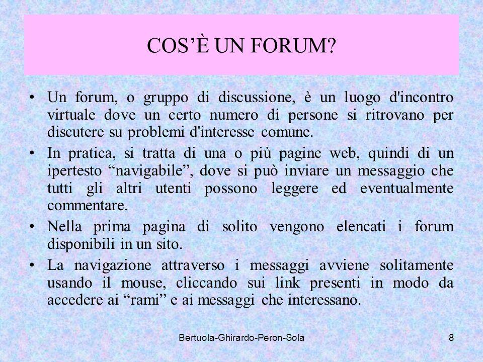 Bertuola-Ghirardo-Peron-Sola8 COSÈ UN FORUM? Un forum, o gruppo di discussione, è un luogo d'incontro virtuale dove un certo numero di persone si ritr