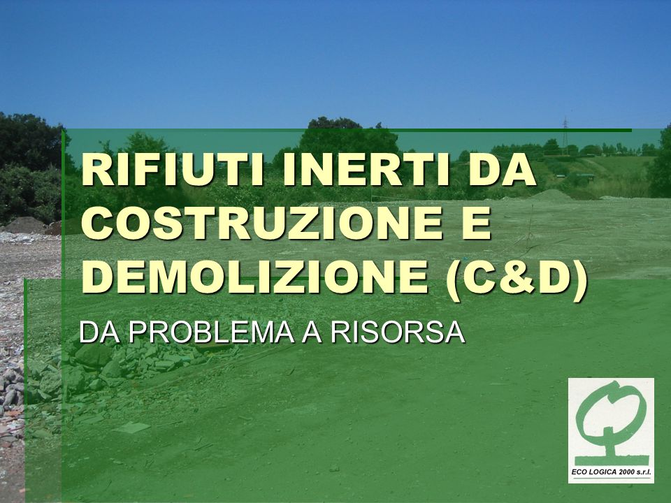 RIFIUTI INERTI DA COSTRUZIONE E DEMOLIZIONE (C&D) DA PROBLEMA A RISORSA