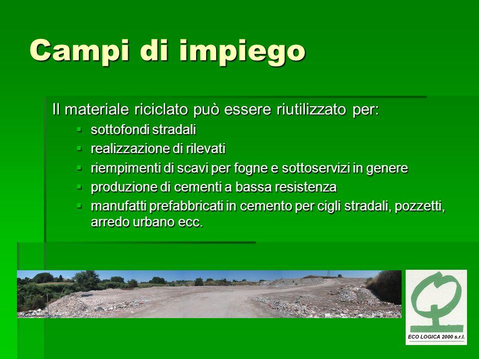 Campi di impiego Il materiale riciclato può essere riutilizzato per: sottofondi stradali sottofondi stradali realizzazione di rilevati realizzazione d