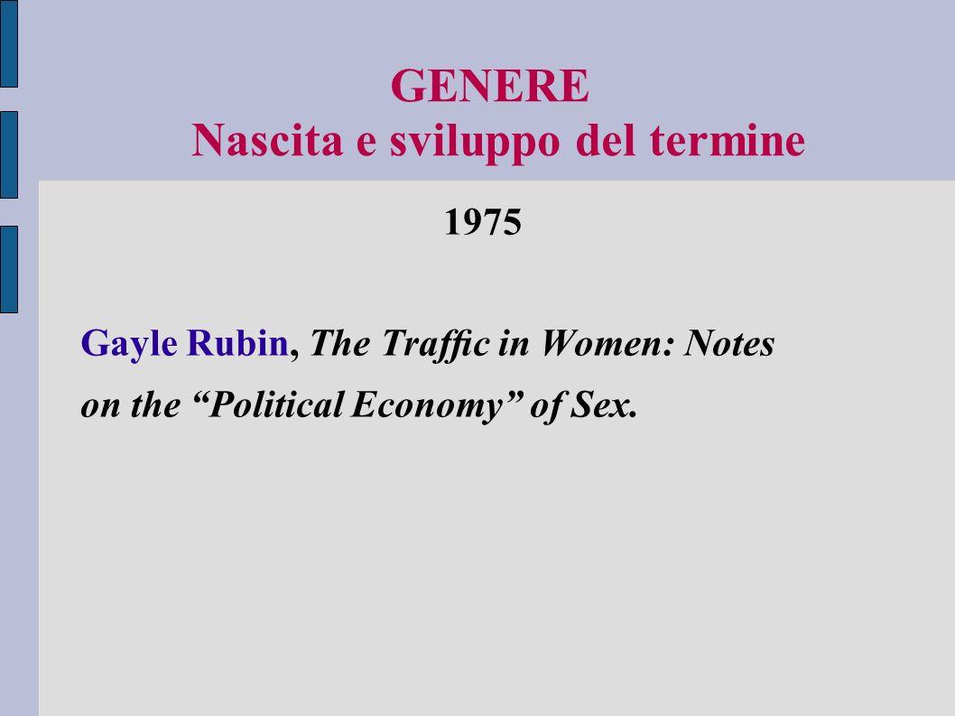 GENERE Nascita e sviluppo del termine Rubin, antropologa di ispirazione marxista, analizza il problema della nascita e della natura delloppressione e subordinazione sociale delle donne.