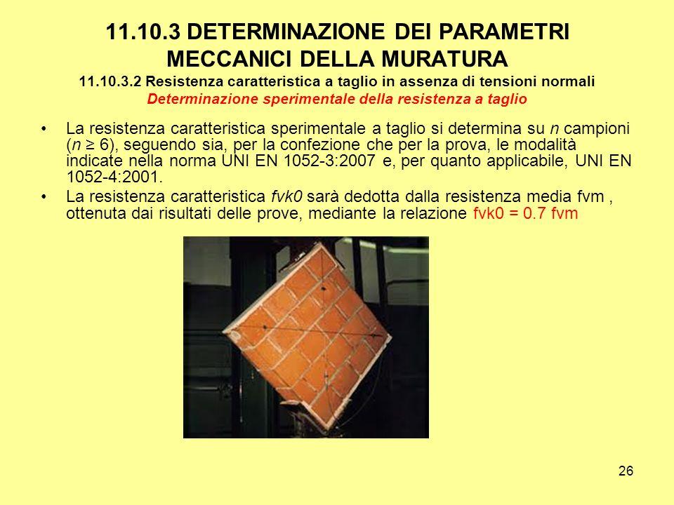 26 11.10.3 DETERMINAZIONE DEI PARAMETRI MECCANICI DELLA MURATURA 11.10.3.2 Resistenza caratteristica a taglio in assenza di tensioni normali Determinazione sperimentale della resistenza a taglio La resistenza caratteristica sperimentale a taglio si determina su n campioni (n 6), seguendo sia, per la confezione che per la prova, le modalità indicate nella norma UNI EN 1052-3:2007 e, per quanto applicabile, UNI EN 1052-4:2001.