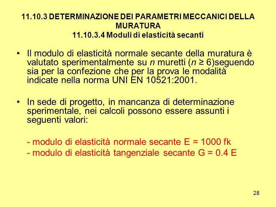 28 11.10.3 DETERMINAZIONE DEI PARAMETRI MECCANICI DELLA MURATURA 11.10.3.4 Moduli di elasticità secanti Il modulo di elasticità normale secante della muratura è valutato sperimentalmente su n muretti (n 6)seguendo sia per la confezione che per la prova le modalità indicate nella norma UNI EN 10521:2001.