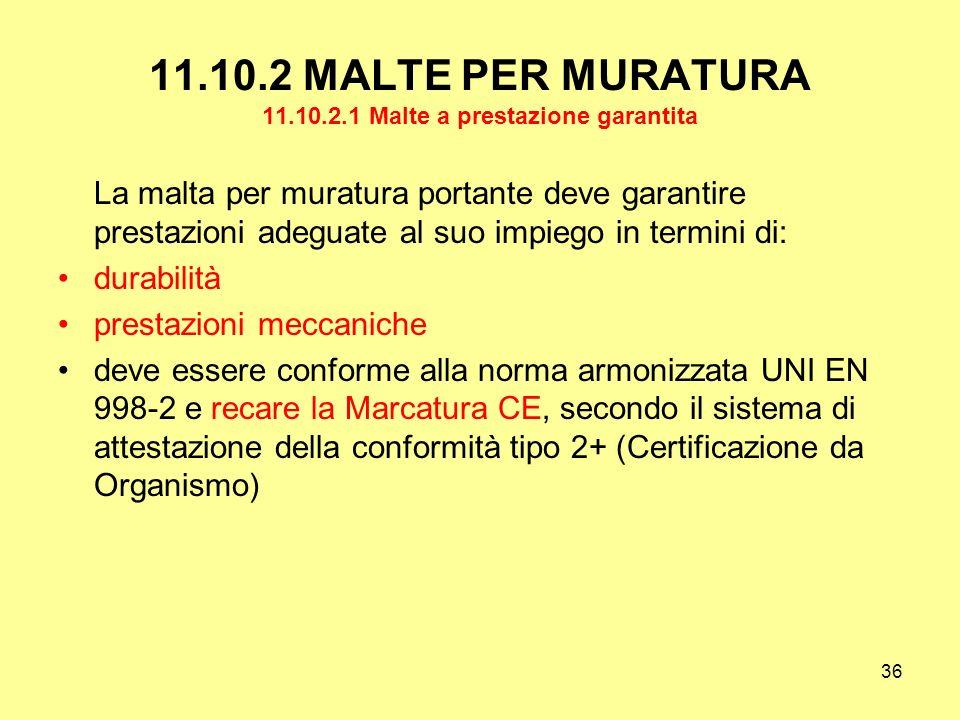 36 11.10.2 MALTE PER MURATURA 11.10.2.1 Malte a prestazione garantita La malta per muratura portante deve garantire prestazioni adeguate al suo impiego in termini di: durabilità prestazioni meccaniche deve essere conforme alla norma armonizzata UNI EN 998-2 e recare la Marcatura CE, secondo il sistema di attestazione della conformità tipo 2+ (Certificazione da Organismo)