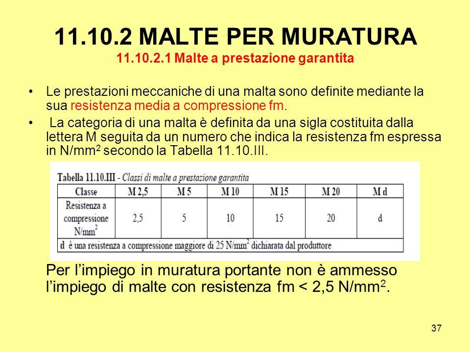 37 11.10.2 MALTE PER MURATURA 11.10.2.1 Malte a prestazione garantita Le prestazioni meccaniche di una malta sono definite mediante la sua resistenza media a compressione fm.