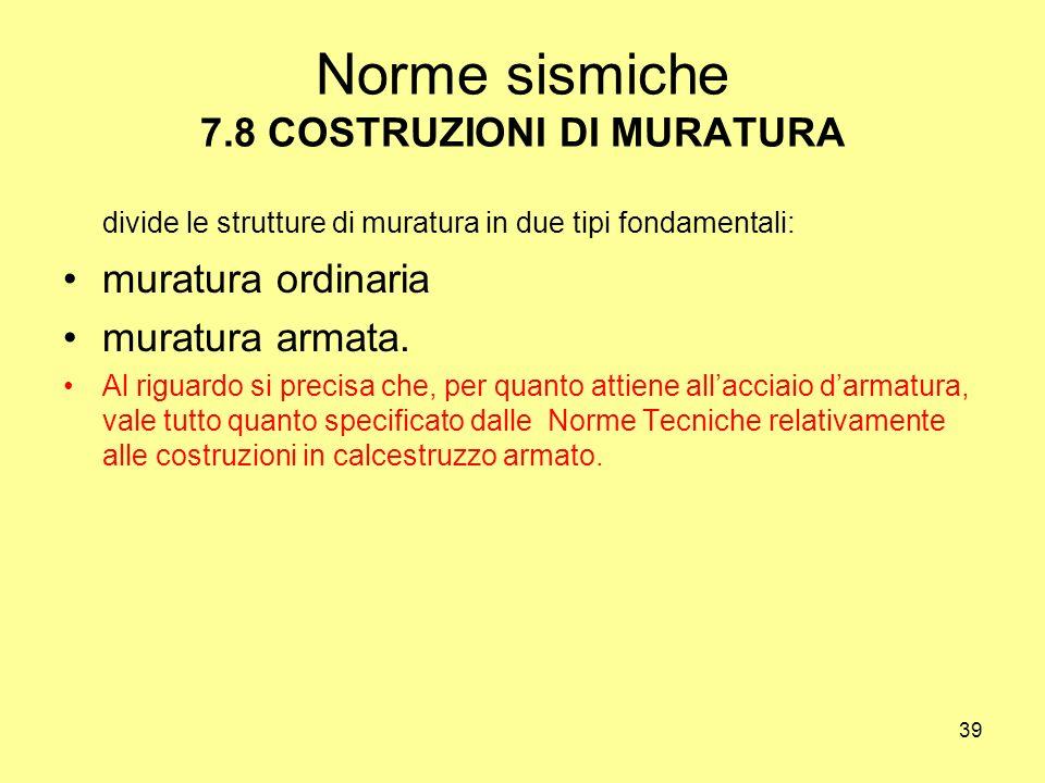 39 Norme sismiche 7.8 COSTRUZIONI DI MURATURA divide le strutture di muratura in due tipi fondamentali: muratura ordinaria muratura armata.