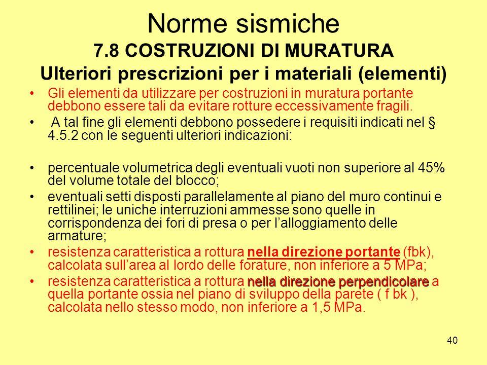 40 Norme sismiche 7.8 COSTRUZIONI DI MURATURA Ulteriori prescrizioni per i materiali (elementi) Gli elementi da utilizzare per costruzioni in muratura portante debbono essere tali da evitare rotture eccessivamente fragili.