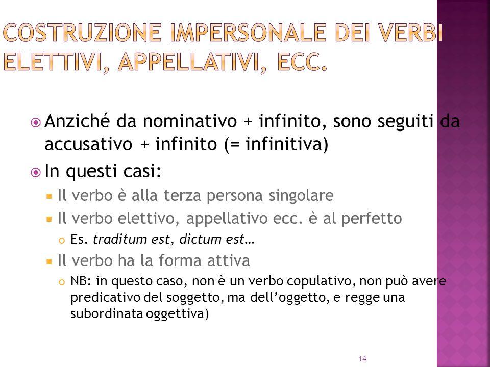 Anziché da nominativo + infinito, sono seguiti da accusativo + infinito (= infinitiva) In questi casi: Il verbo è alla terza persona singolare Il verbo elettivo, appellativo ecc.