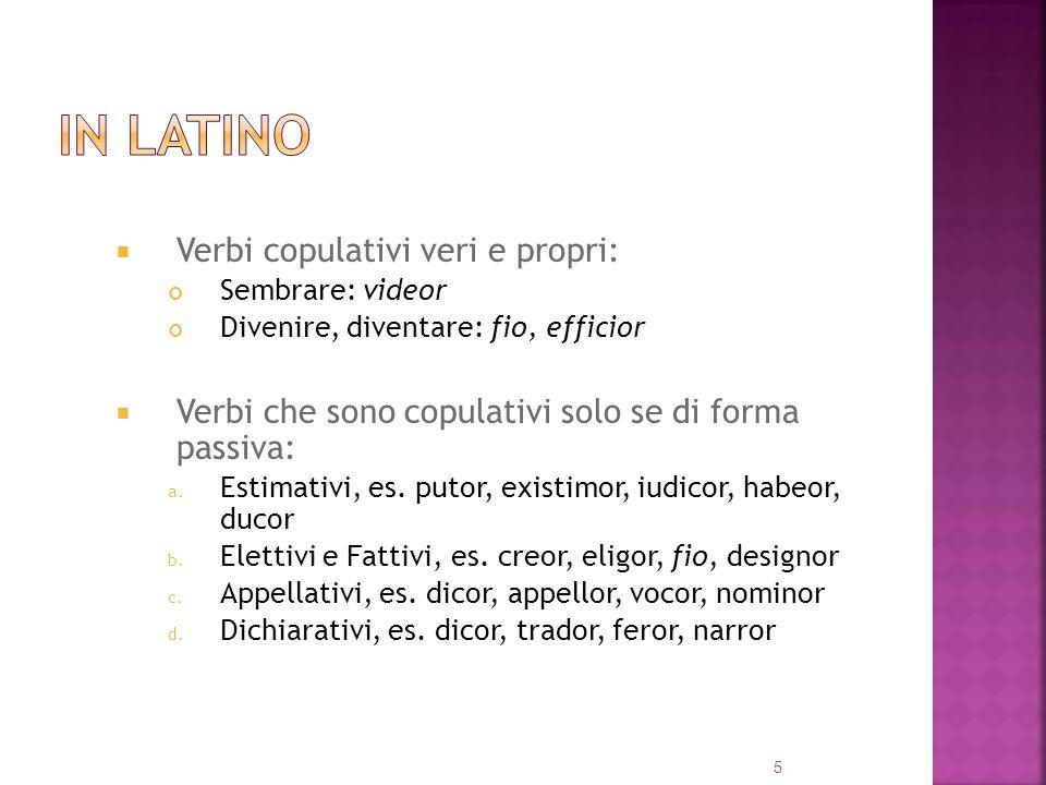 Verbi copulativi veri e propri: Sembrare: videor Divenire, diventare: fio, efficior Verbi che sono copulativi solo se di forma passiva: a.