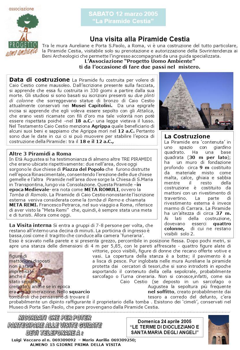 SABATO 12 marzo 2005 La Piramide Cestia Una visita alla Piramide Cestia Tra le mura Aureliane e Porta S.Paolo, a Roma, vi è una costruzione del tutto particolare, la Piramide Cestia, visitabile solo su prenotazione e autorizzazione della Sovrintendenza ai Beni Archeologici che permette lingresso accompagnati da una guida specializzata.