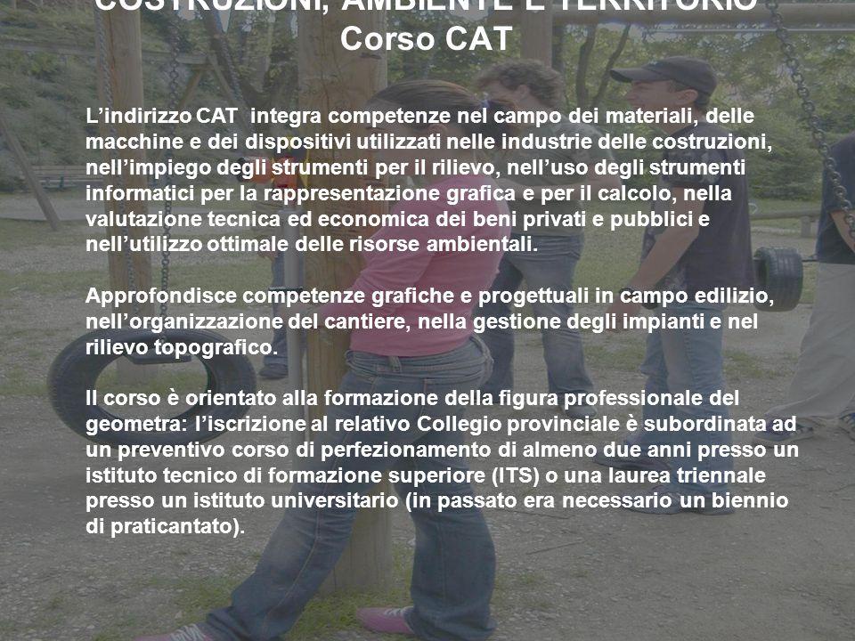 COSTRUZIONI, AMBIENTE E TERRITORIO Corso CAT Lindirizzo CAT integra competenze nel campo dei materiali, delle macchine e dei dispositivi utilizzati ne