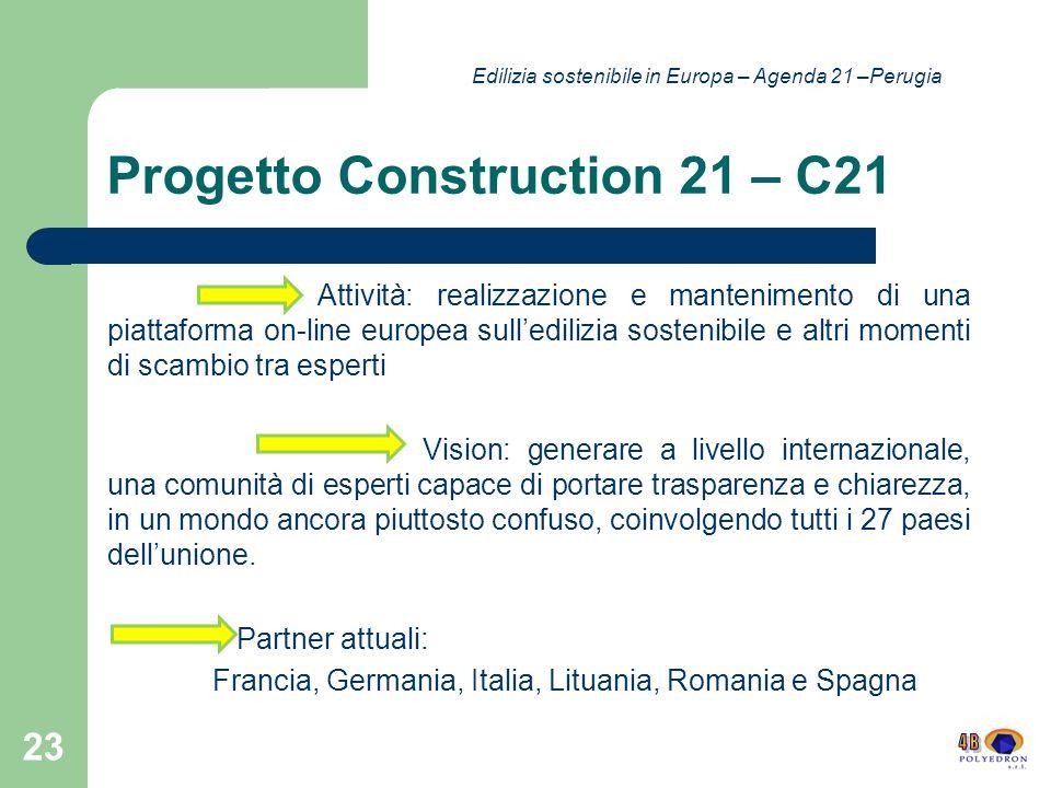 Progetto Construction 21 – C21 Attività: realizzazione e mantenimento di una piattaforma on-line europea sulledilizia sostenibile e altri momenti di scambio tra esperti Vision: generare a livello internazionale, una comunità di esperti capace di portare trasparenza e chiarezza, in un mondo ancora piuttosto confuso, coinvolgendo tutti i 27 paesi dellunione.