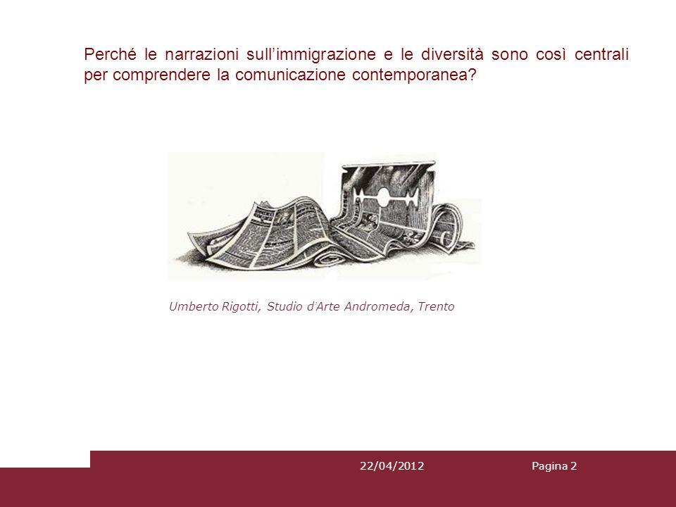 22/04/2012Pagina 2 Perché le narrazioni sullimmigrazione e le diversità sono così centrali per comprendere la comunicazione contemporanea? Umberto Rig