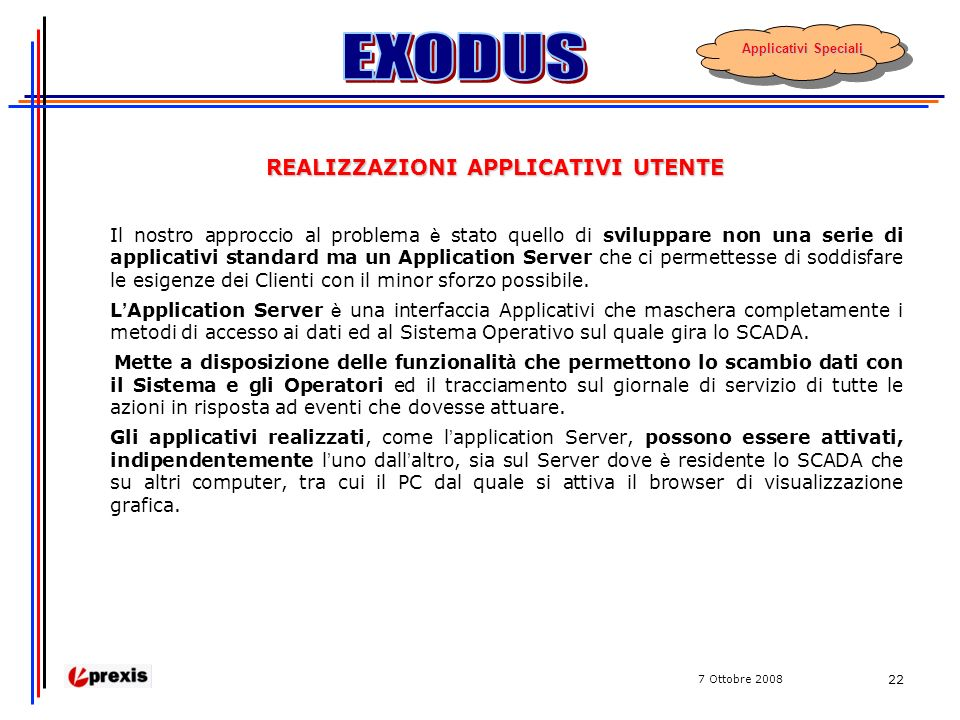 7 Ottobre 2008 22 REALIZZAZIONI APPLICATIVI UTENTE Il nostro approccio al problema è stato quello di sviluppare non una serie di applicativi standard ma un Application Server che ci permettesse di soddisfare le esigenze dei Clienti con il minor sforzo possibile.