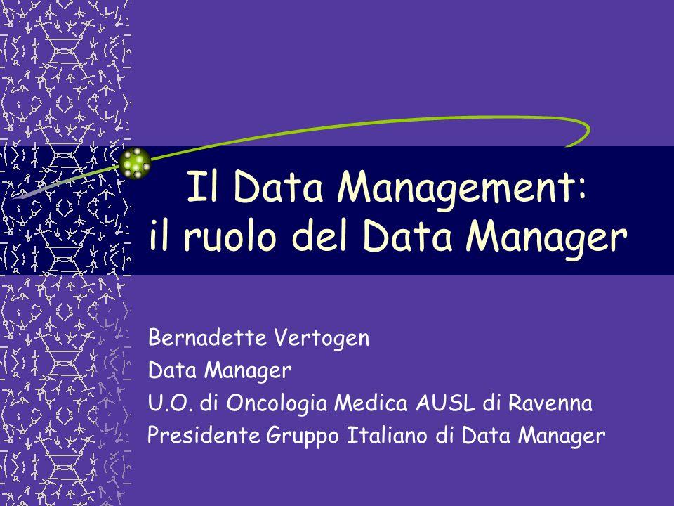 Il Data Management: il ruolo del Data Manager Bernadette Vertogen Data Manager U.O. di Oncologia Medica AUSL di Ravenna Presidente Gruppo Italiano di
