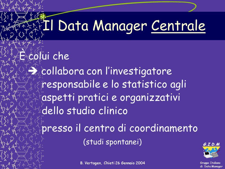Gruppo Italiano di Data Manager G.I.D.M. B. Vertogen, Chieti 26 Gennaio 2004 Il Data Manager Centrale È colui che collabora con linvestigatore respons