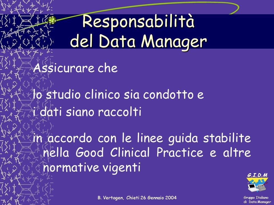 Gruppo Italiano di Data Manager G.I.D.M. B. Vertogen, Chieti 26 Gennaio 2004 Responsabilità del Data Manager Assicurare che lo studio clinico sia cond