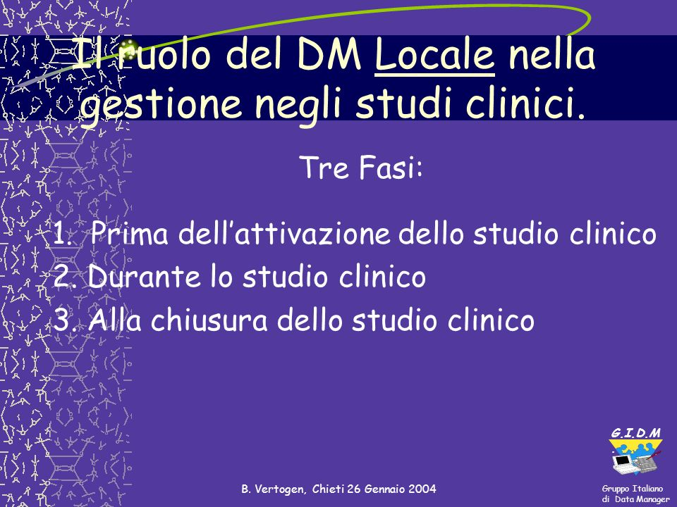 Gruppo Italiano di Data Manager G.I.D.M. B. Vertogen, Chieti 26 Gennaio 2004 Tre Fasi: 1. Prima dellattivazione dello studio clinico 2. Durante lo stu