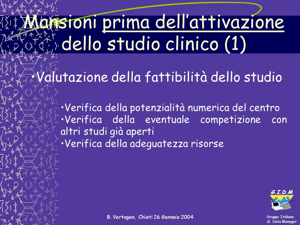 Gruppo Italiano di Data Manager G.I.D.M. B. Vertogen, Chieti 26 Gennaio 2004 Mansioni prima dellattivazione dello studio clinico (1) Valutazione della