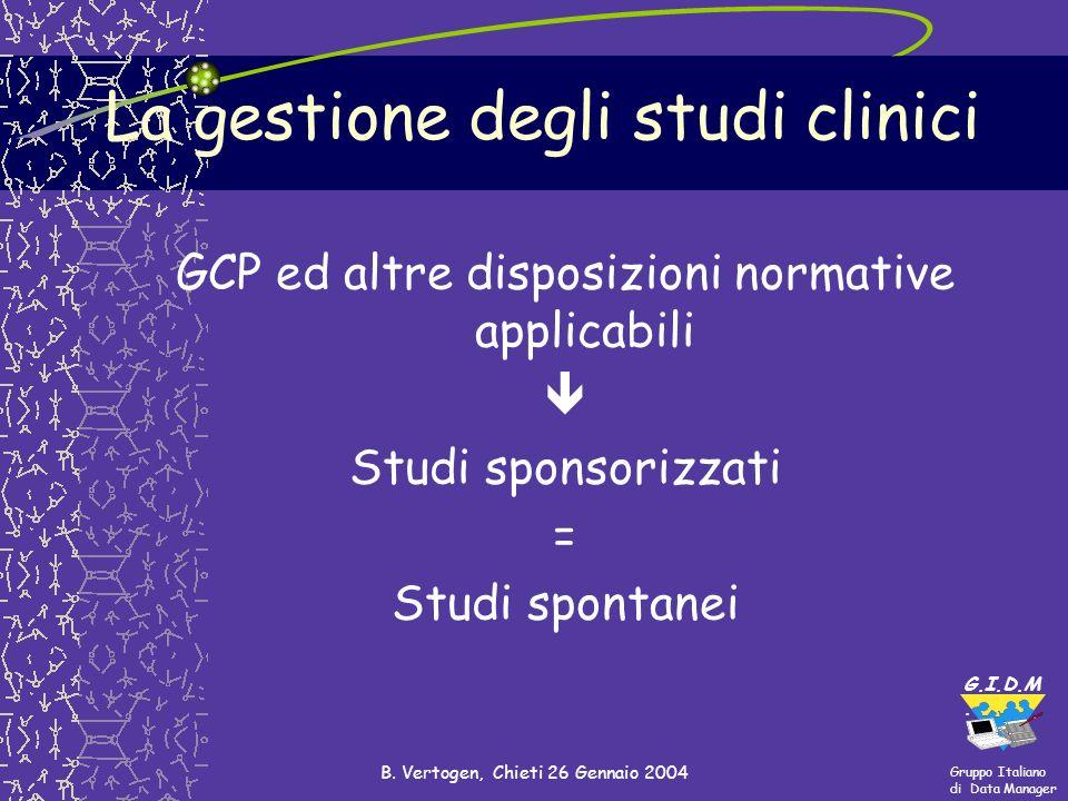 Gruppo Italiano di Data Manager G.I.D.M. B. Vertogen, Chieti 26 Gennaio 2004 La gestione degli studi clinici GCP ed altre disposizioni normative appli