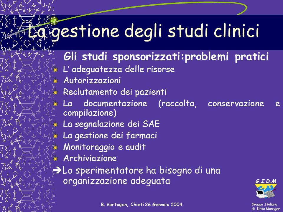 Gruppo Italiano di Data Manager G.I.D.M. B. Vertogen, Chieti 26 Gennaio 2004 La gestione degli studi clinici Gli studi sponsorizzati:problemi pratici