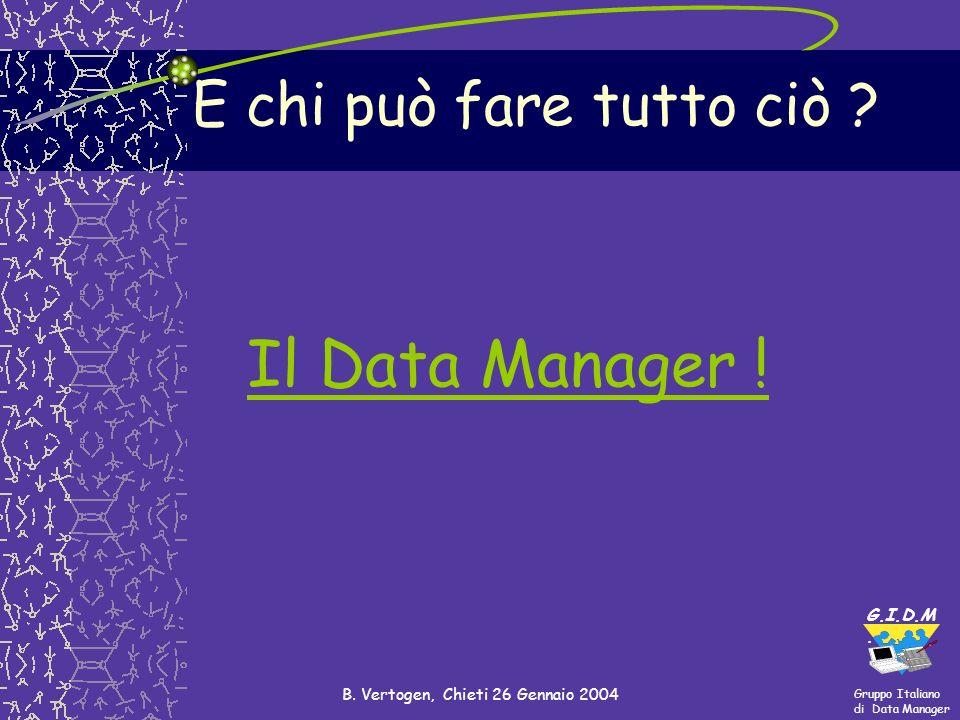 Gruppo Italiano di Data Manager G.I.D.M. B. Vertogen, Chieti 26 Gennaio 2004 E chi può fare tutto ciò ? Il Data Manager !