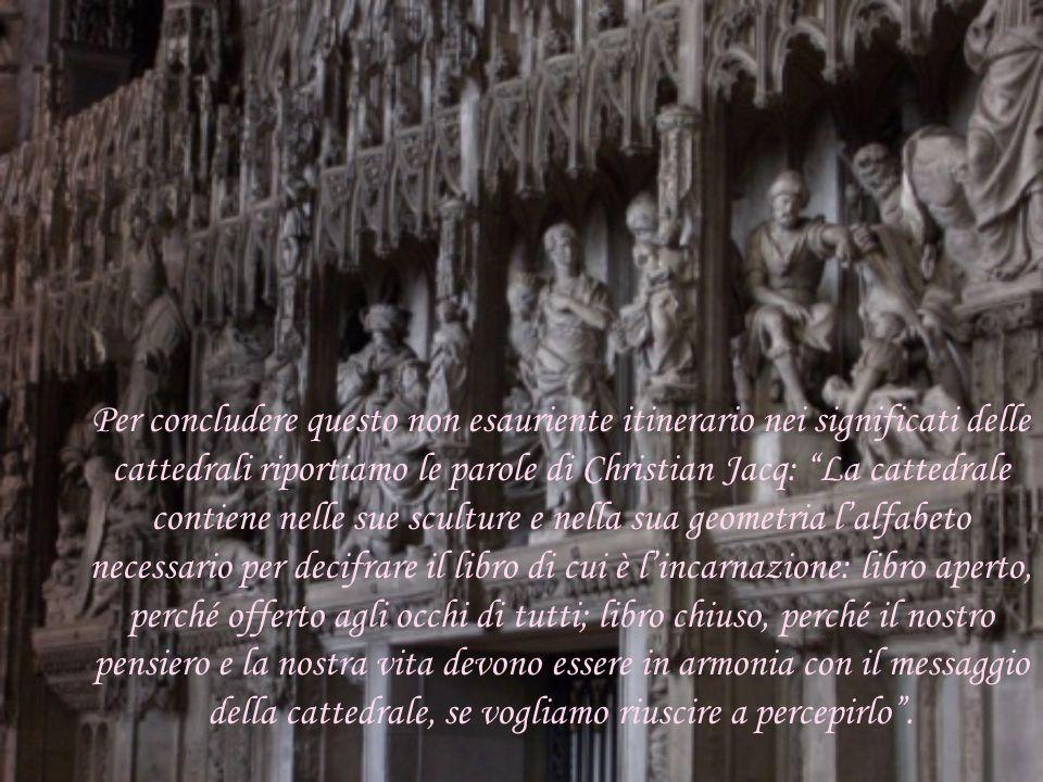 Per concludere questo non esauriente itinerario nei significati delle cattedrali riportiamo le parole di Christian Jacq: La cattedrale contiene nelle