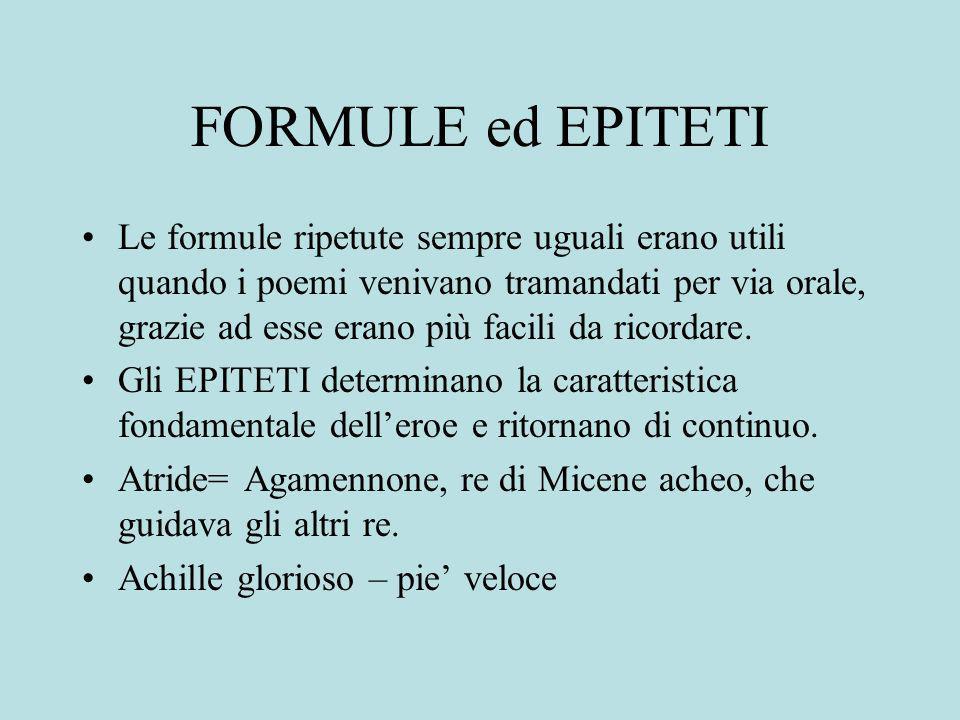 FORMULE ed EPITETI Le formule ripetute sempre uguali erano utili quando i poemi venivano tramandati per via orale, grazie ad esse erano più facili da ricordare.