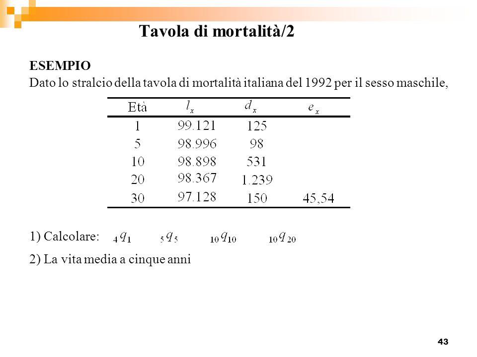 43 Tavola di mortalità/2 Dato lo stralcio della tavola di mortalità italiana del 1992 per il sesso maschile, ESEMPIO 1) Calcolare: 2) La vita media a